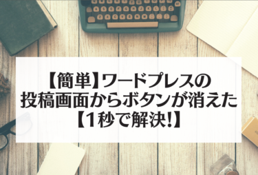 【簡単】ワードプレスの投稿画面からボタンが消えた【1秒で解決!】